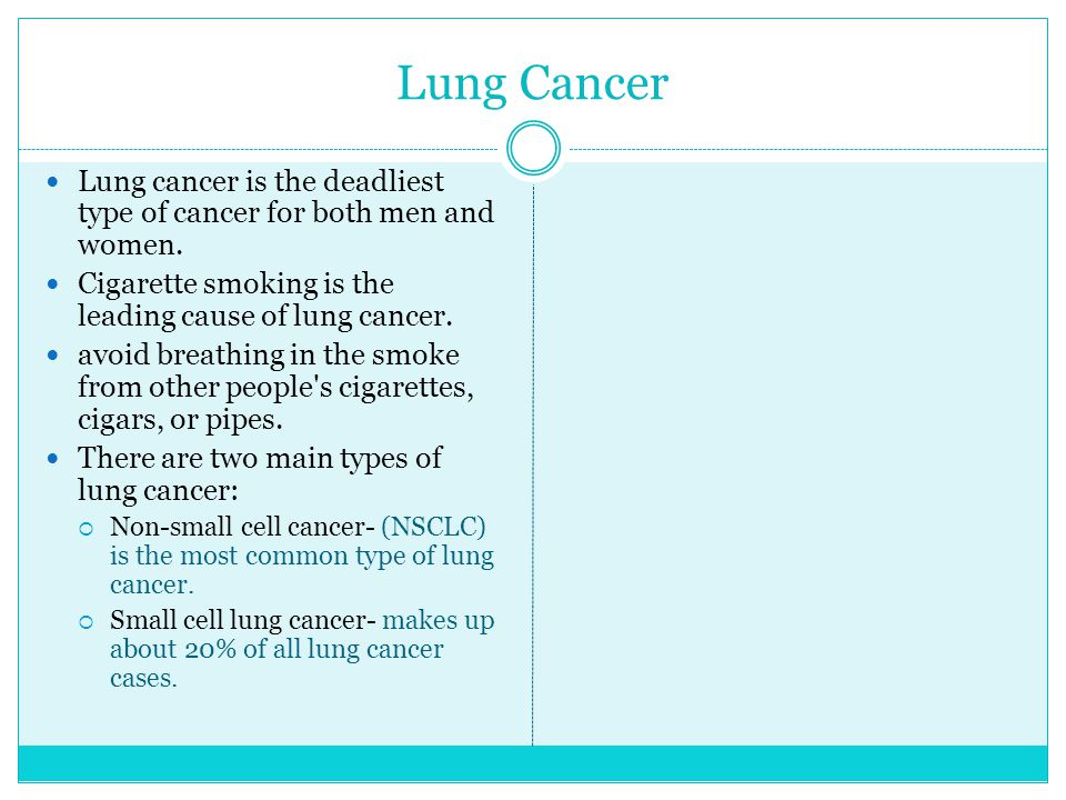 Lung Cancer Lung cancer is the deadliest type of cancer for both men and women. Cigarette smoking is the leading cause of lung cancer.