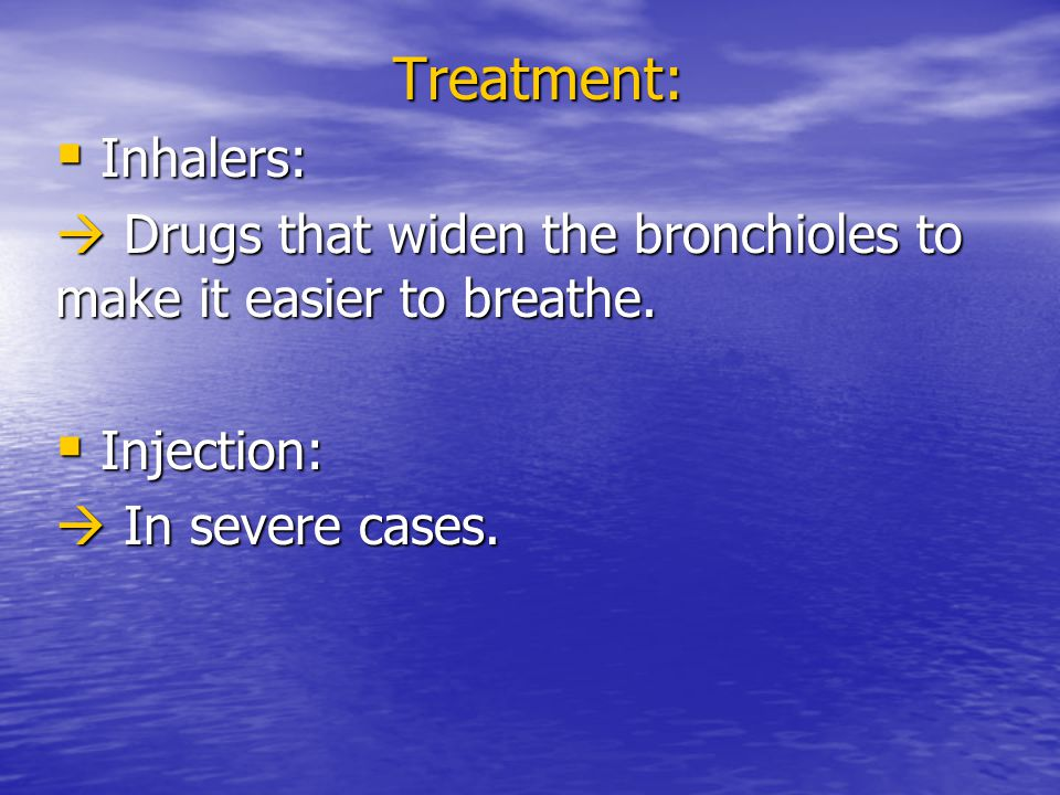 Treatment: Inhalers:  Drugs that widen the bronchioles to make it easier to breathe.