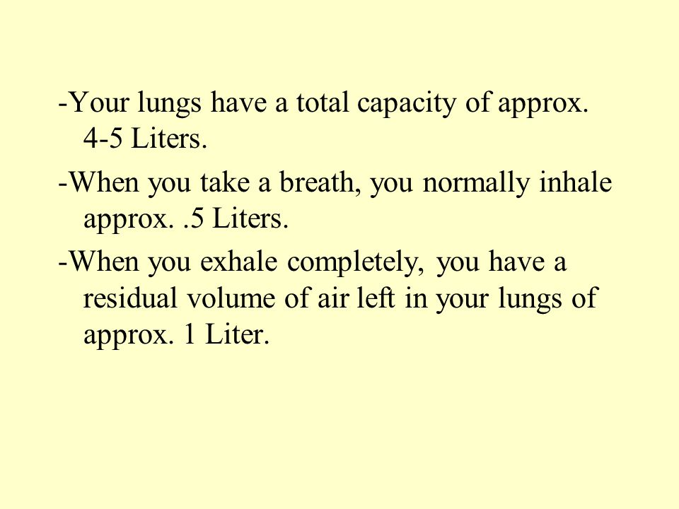 -Your lungs have a total capacity of approx. 4-5 Liters.