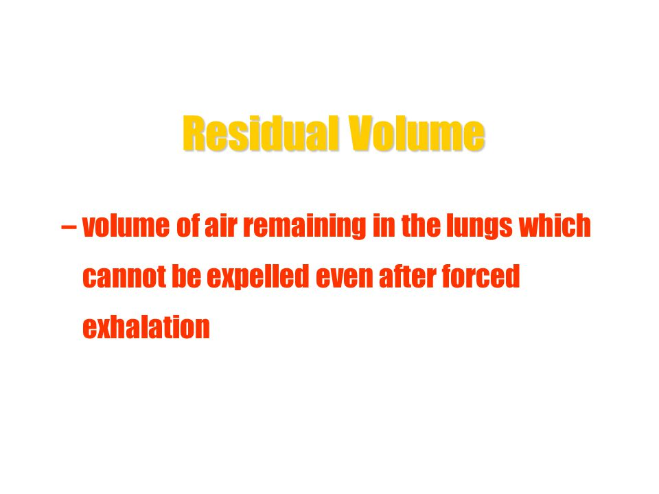 Residual Volume volume of air remaining in the lungs which cannot be expelled even after forced exhalation.