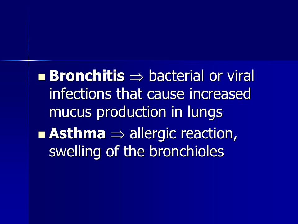 Bronchitis  bacterial or viral infections that cause increased mucus production in lungs