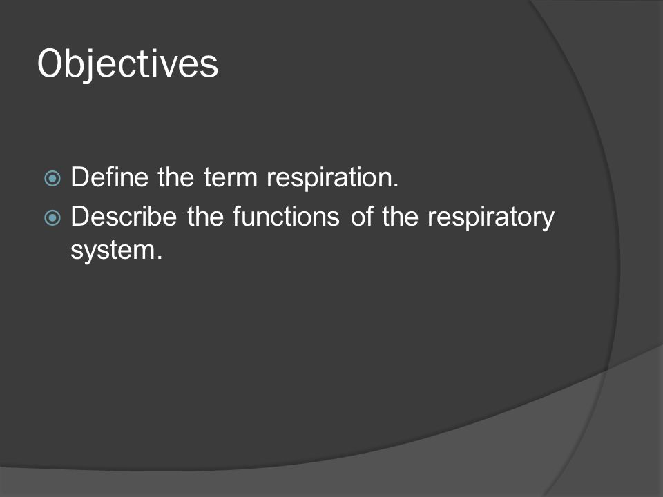 Objectives Define the term respiration.