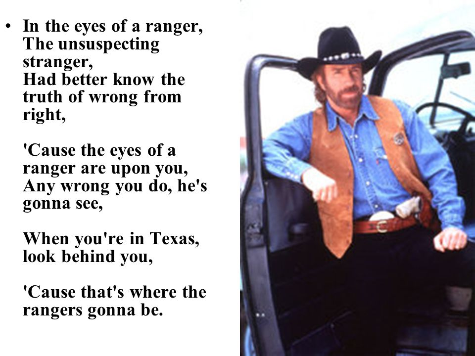 In the eyes of a ranger, The unsuspecting stranger, Had better know the truth of wrong from right, Cause the eyes of a ranger are upon you, Any wrong you do, he s gonna see, When you re in Texas, look behind you, Cause that s where the rangers gonna be.