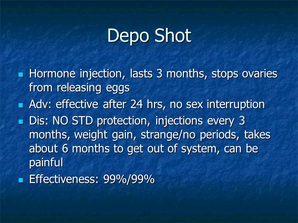 Depo Shot Hormone injection, lasts 3 months, stops ovaries from releasing eggs. Adv: effective after 24 hrs, no sex interruption.