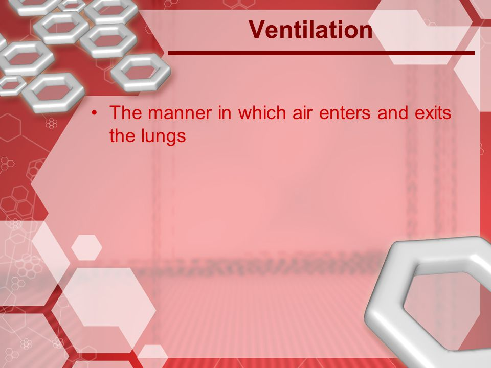 Ventilation The manner in which air enters and exits the lungs