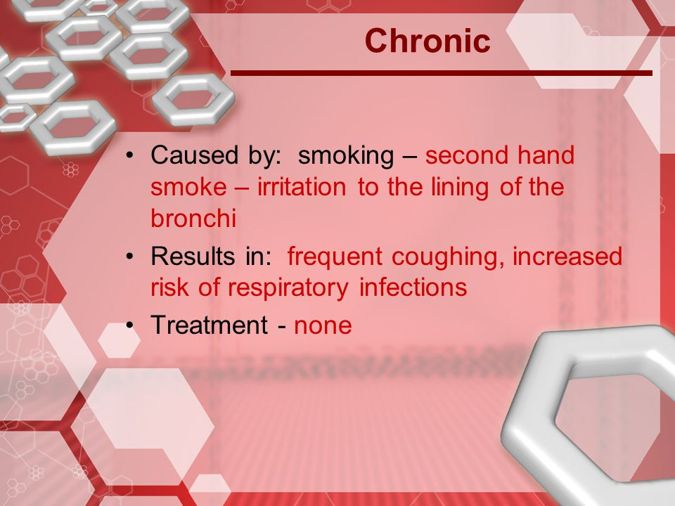 Chronic Caused by: smoking – second hand smoke – irritation to the lining of the bronchi.