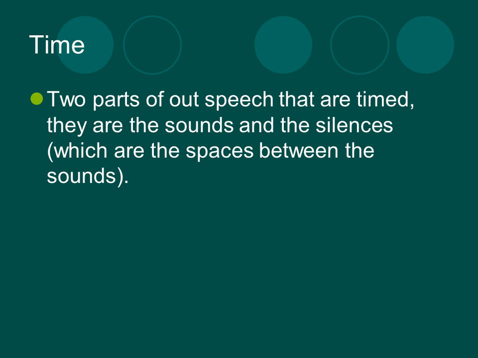 Time Two parts of out speech that are timed, they are the sounds and the silences (which are the spaces between the sounds).