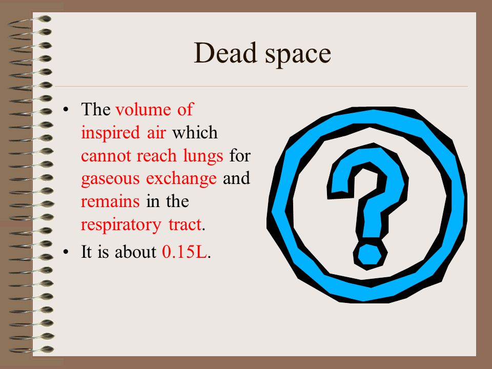 Dead space The volume of inspired air which cannot reach lungs for gaseous exchange and remains in the respiratory tract.