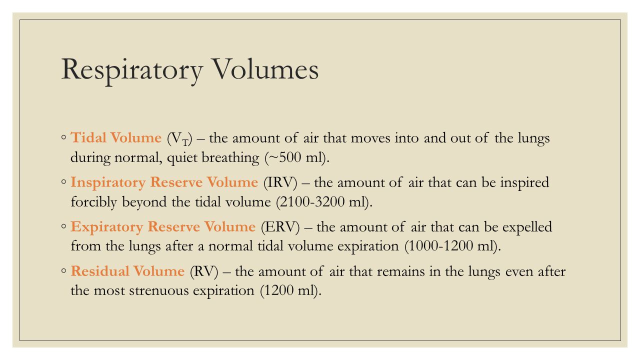 Respiratory Volumes Tidal Volume (VT) – the amount of air that moves into and out of the lungs during normal, quiet breathing (~500 ml).