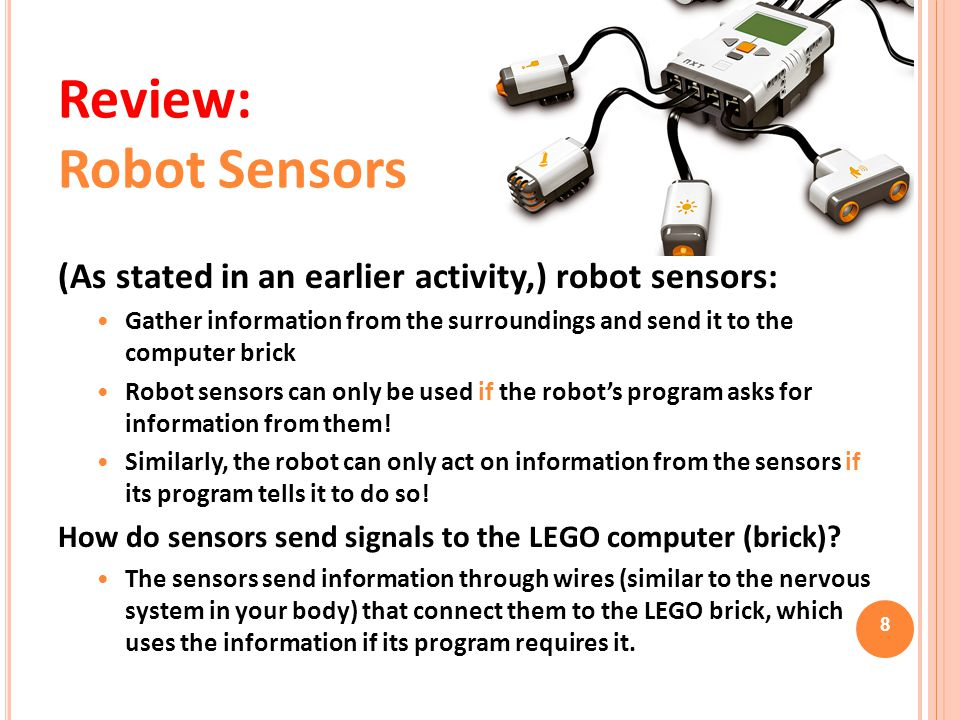 Review: Robot Sensors (As stated in an earlier activity,) robot sensors: Gather information from the surroundings and send it to the computer brick.