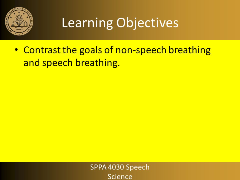 Learning Objectives Contrast the goals of non-speech breathing and speech breathing.