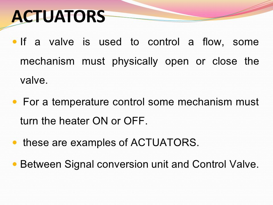 ACTUATORS If a valve is used to control a flow, some mechanism must physically open or close the valve.