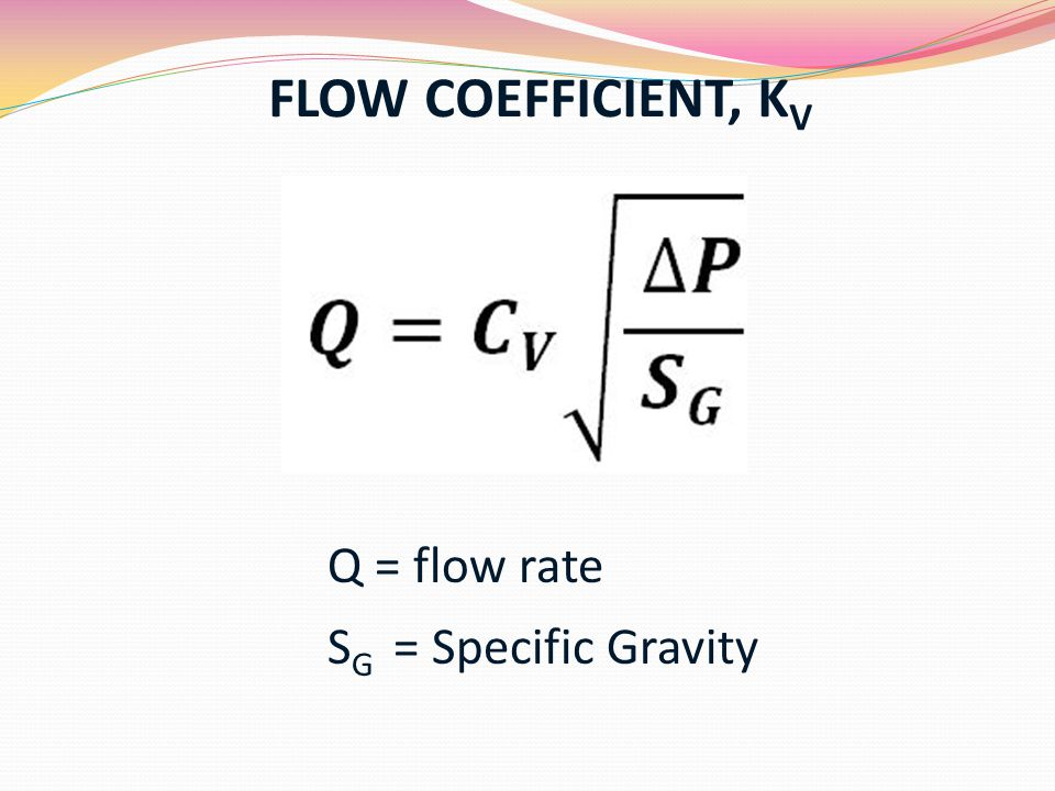 FLOW COEFFICIENT, KV Q = flow rate SG = Specific Gravity