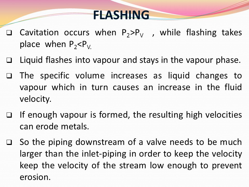 FLASHING Cavitation occurs when P2˃PV , while flashing takes place when P2˂PV. Liquid flashes into vapour and stays in the vapour phase.