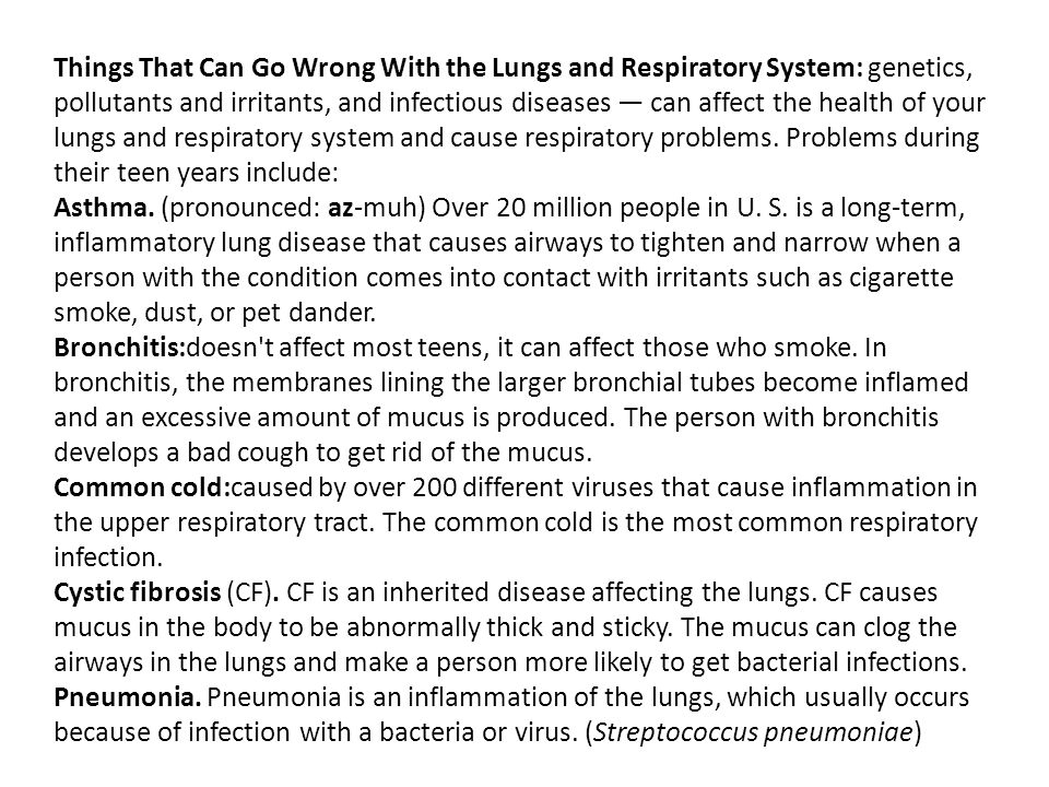Things That Can Go Wrong With the Lungs and Respiratory System: genetics, pollutants and irritants, and infectious diseases — can affect the health of your lungs and respiratory system and cause respiratory problems. Problems during their teen years include: