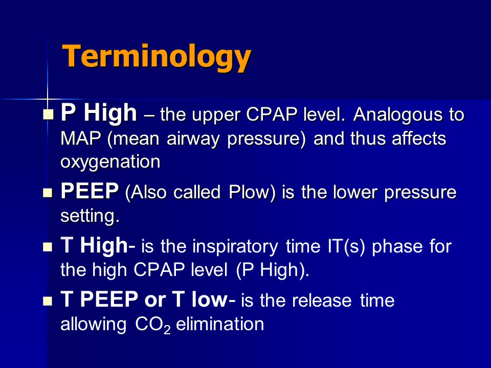 Terminology P High – the upper CPAP level. Analogous to MAP (mean airway pressure) and thus affects oxygenation.