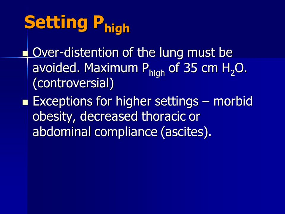 Setting Phigh Over-distention of the lung must be avoided. Maximum Phigh of 35 cm H2O. (controversial)