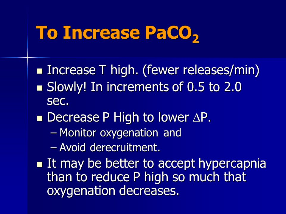 To Increase PaCO2 Increase T high. (fewer releases/min)