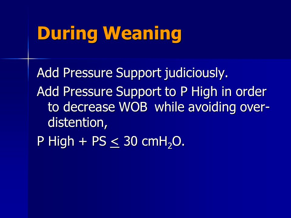 During Weaning Add Pressure Support judiciously.