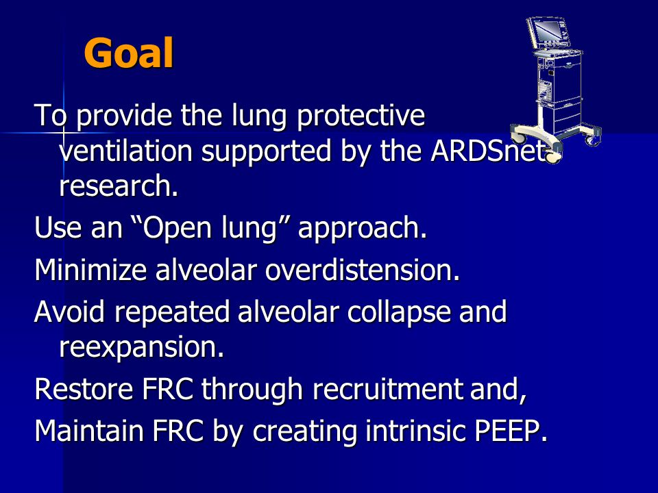 Goal To provide the lung protective ventilation supported by the ARDSnet research. Use an Open lung approach.