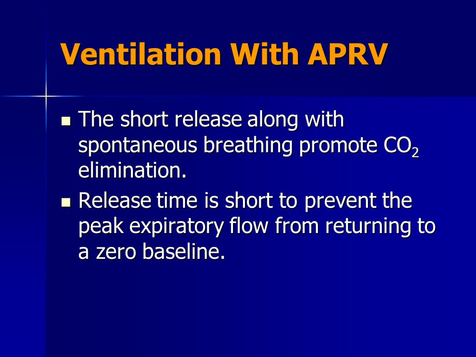 Ventilation With APRV The short release along with spontaneous breathing promote CO2 elimination.