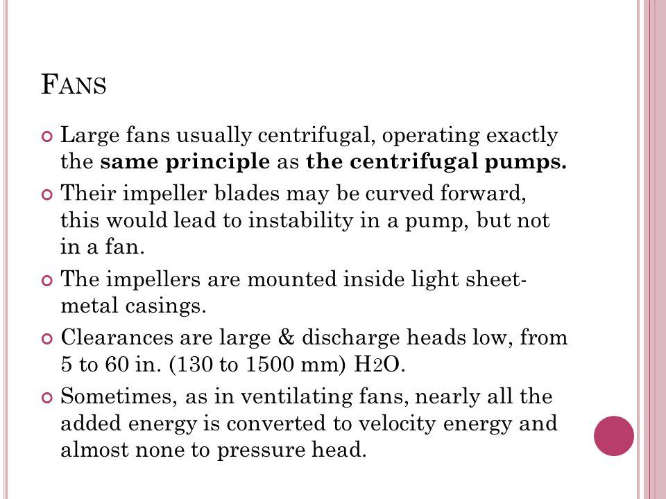 Fans Large fans usually centrifugal, operating exactly the same principle as the centrifugal pumps.