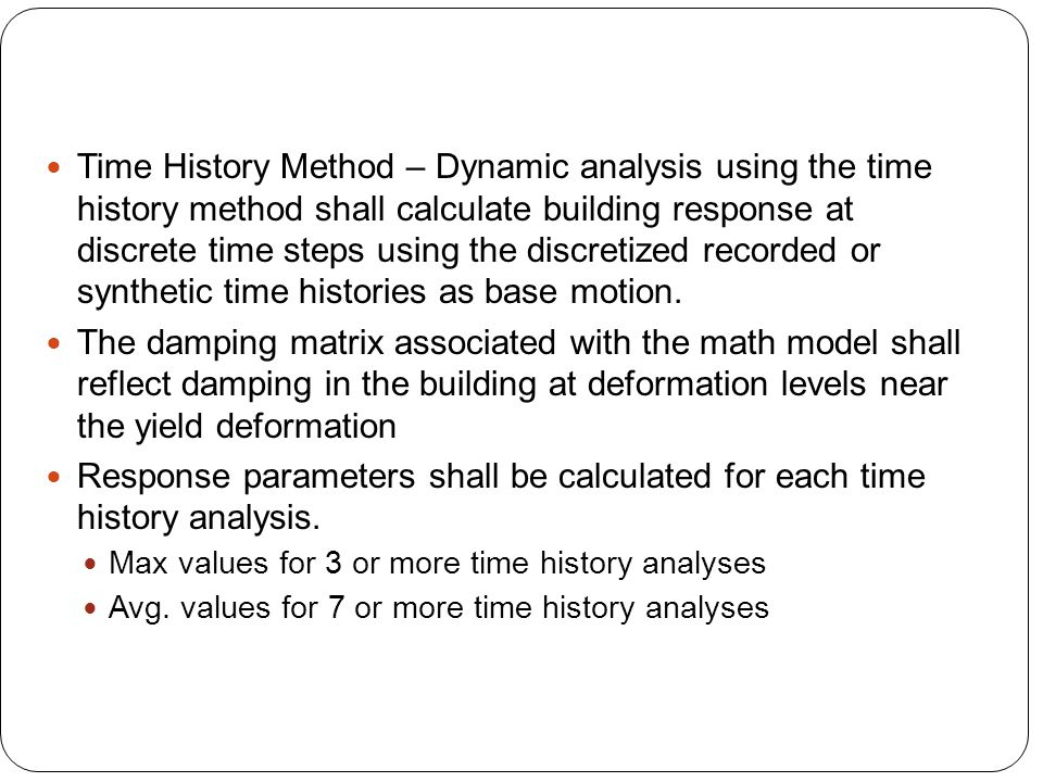 Time History Method – Dynamic analysis using the time history method shall calculate building response at discrete time steps using the discretized recorded or synthetic time histories as base motion.