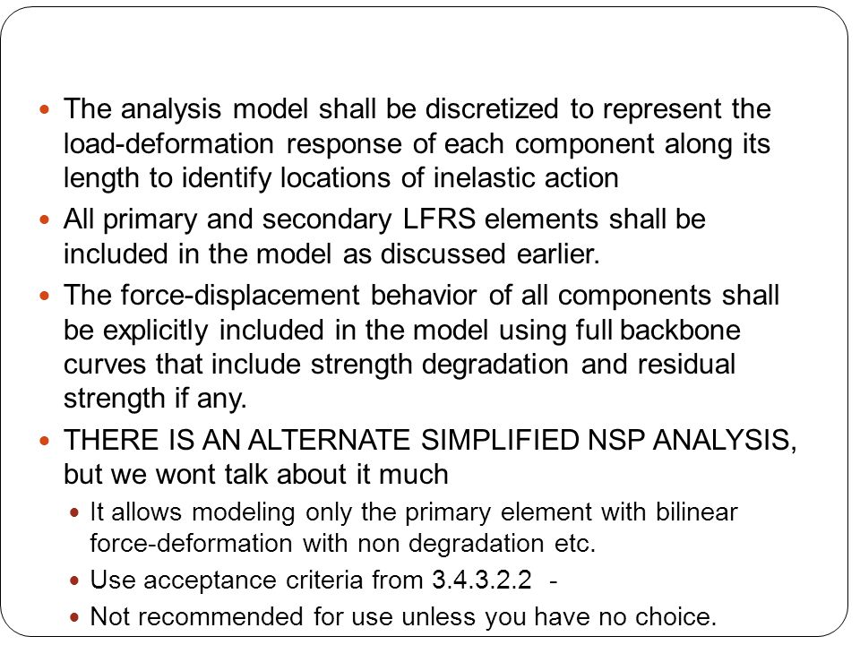The analysis model shall be discretized to represent the load-deformation response of each component along its length to identify locations of inelastic action