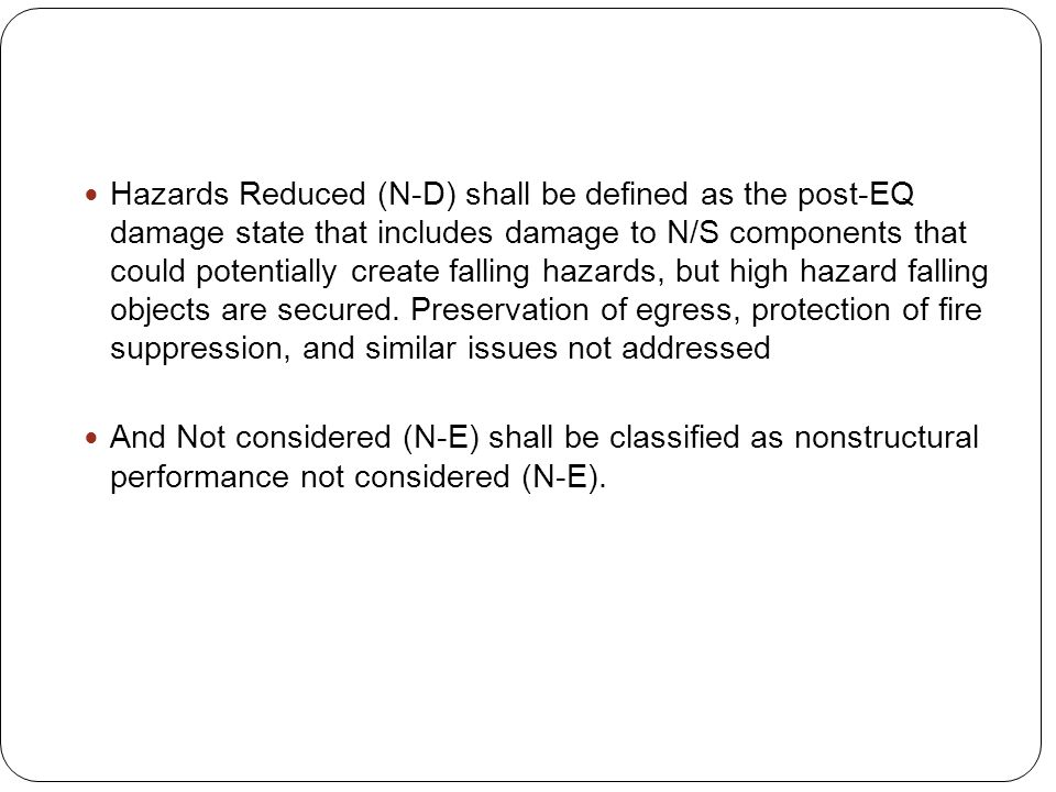 Hazards Reduced (N-D) shall be defined as the post-EQ damage state that includes damage to N/S components that could potentially create falling hazards, but high hazard falling objects are secured. Preservation of egress, protection of fire suppression, and similar issues not addressed