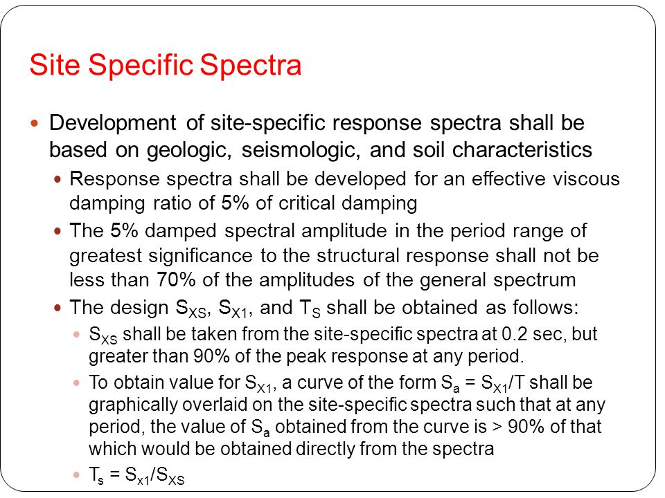 Site Specific Spectra Development of site-specific response spectra shall be based on geologic, seismologic, and soil characteristics.
