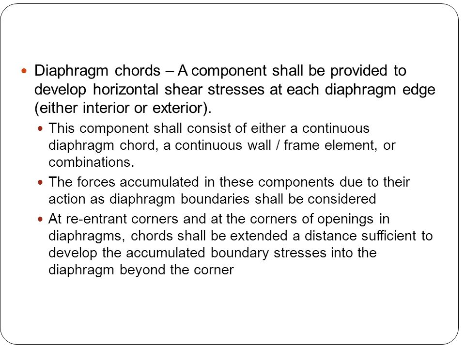 Diaphragm chords – A component shall be provided to develop horizontal shear stresses at each diaphragm edge (either interior or exterior).