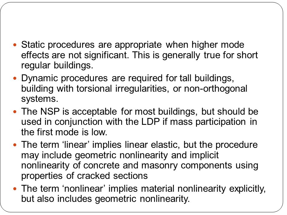 Static procedures are appropriate when higher mode effects are not significant. This is generally true for short regular buildings.