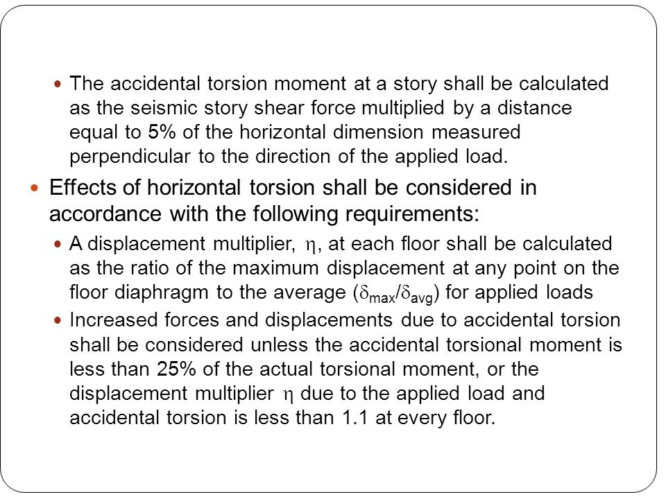 The accidental torsion moment at a story shall be calculated as the seismic story shear force multiplied by a distance equal to 5% of the horizontal dimension measured perpendicular to the direction of the applied load.