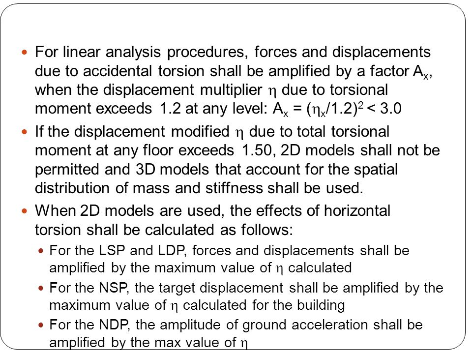 For linear analysis procedures, forces and displacements due to accidental torsion shall be amplified by a factor Ax, when the displacement multiplier h due to torsional moment exceeds 1.2 at any level: Ax = (hx/1.2)2 < 3.0