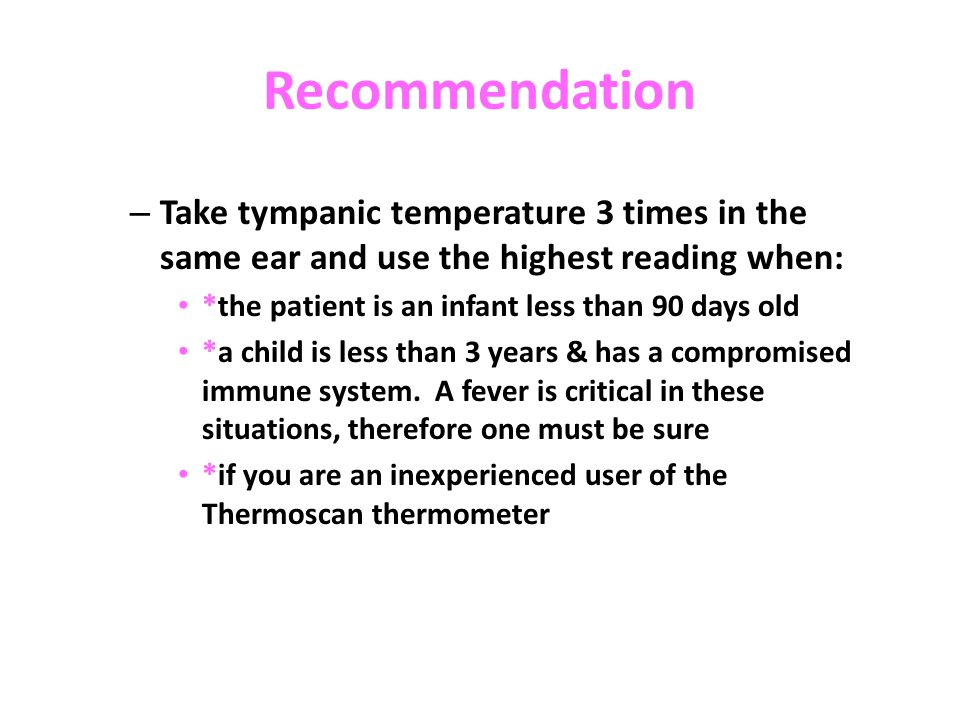 Recommendation Take tympanic temperature 3 times in the same ear and use the highest reading when: *the patient is an infant less than 90 days old.