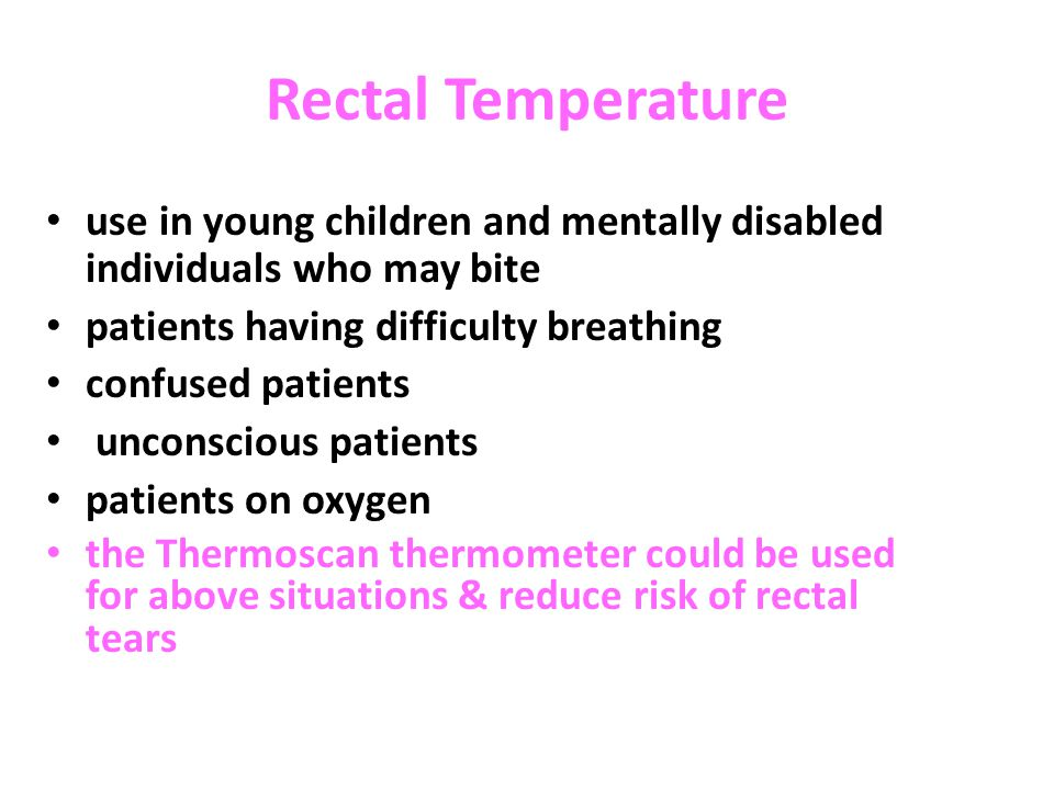 Rectal Temperature use in young children and mentally disabled individuals who may bite. patients having difficulty breathing.
