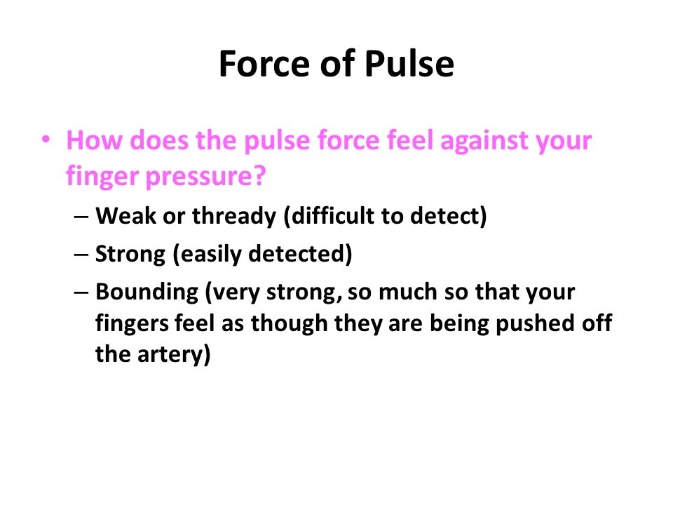 Force of Pulse How does the pulse force feel against your finger pressure Weak or thready (difficult to detect)