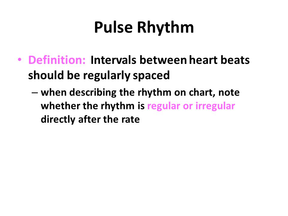 Pulse Rhythm Definition: Intervals between heart beats should be regularly spaced.