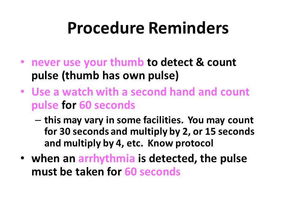 Procedure Reminders never use your thumb to detect & count pulse (thumb has own pulse) Use a watch with a second hand and count pulse for 60 seconds.