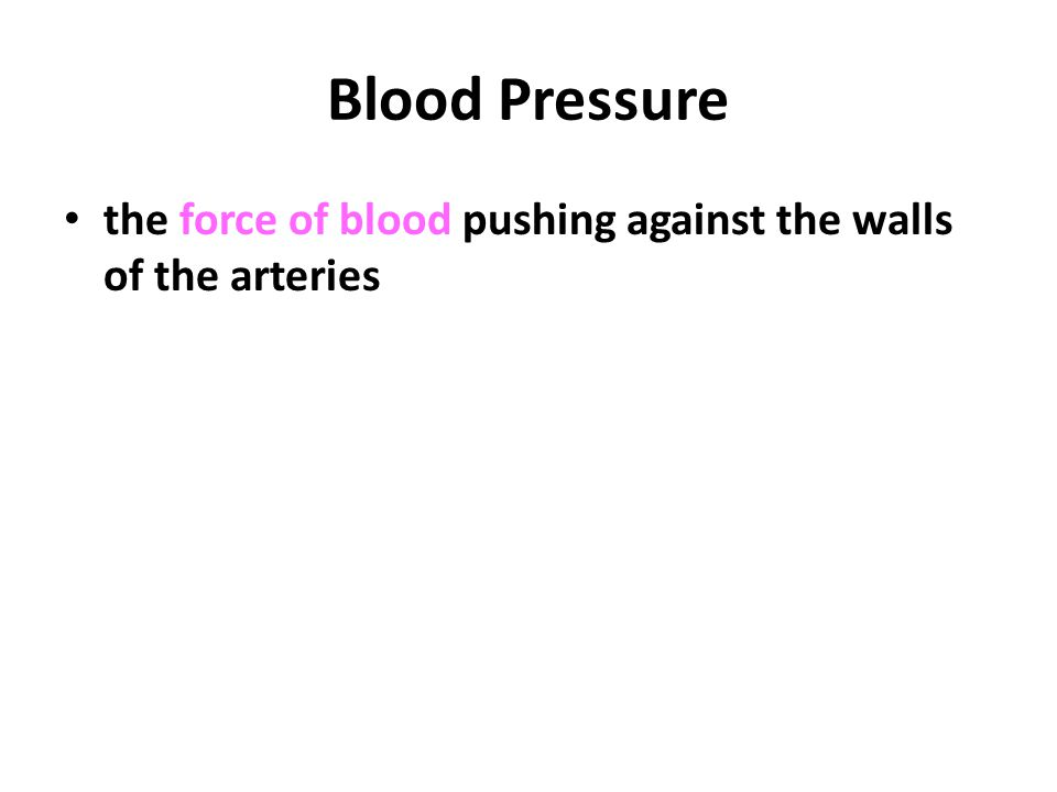 Blood Pressure the force of blood pushing against the walls of the arteries.