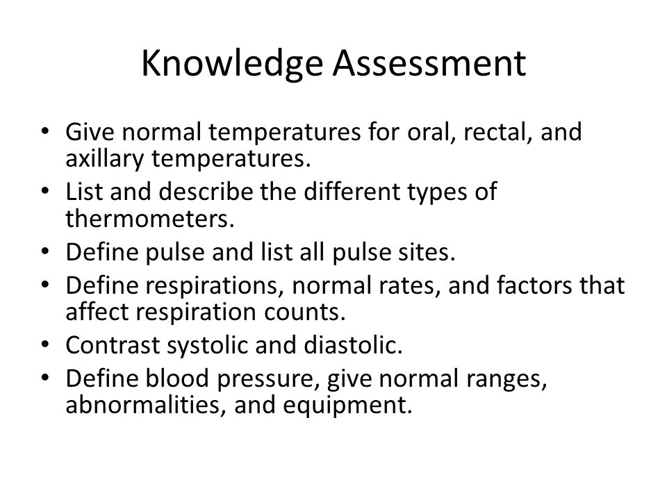 Knowledge Assessment Give normal temperatures for oral, rectal, and axillary temperatures. List and describe the different types of thermometers.