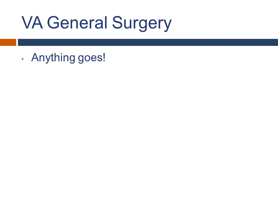 VA General Surgery Anything goes!