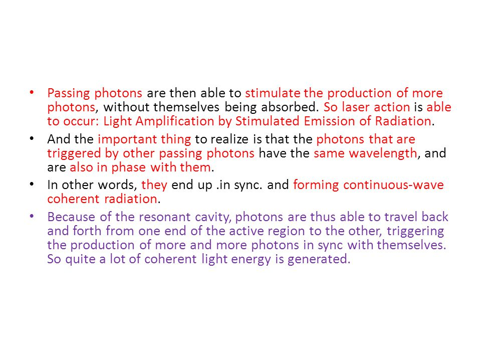 Passing photons are then able to stimulate the production of more photons, without themselves being absorbed. So laser action is able to occur: Light Amplification by Stimulated Emission of Radiation.