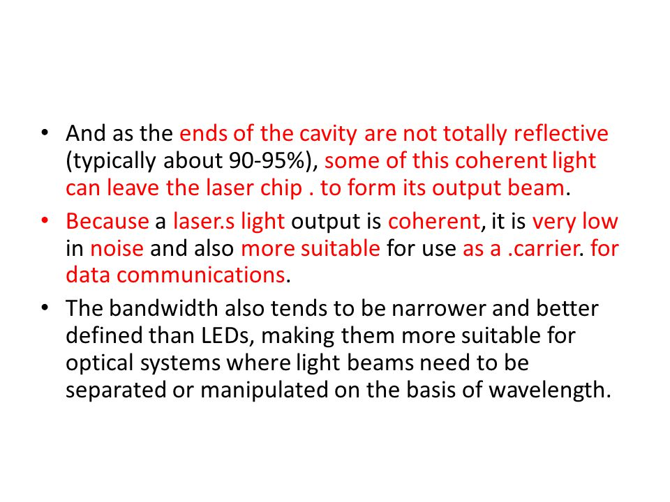 And as the ends of the cavity are not totally reflective (typically about 90-95%), some of this coherent light can leave the laser chip . to form its output beam.