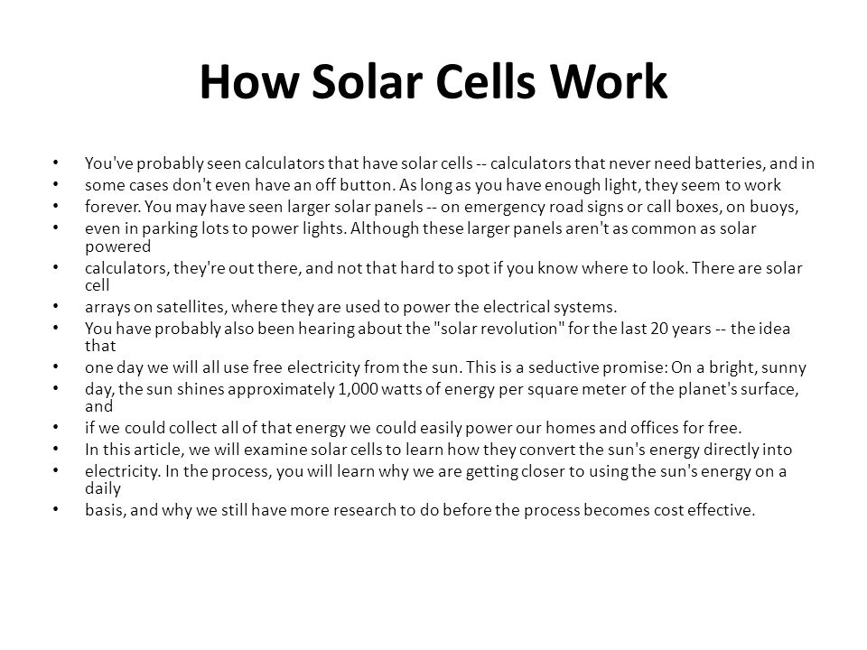 How Solar Cells Work You ve probably seen calculators that have solar cells -- calculators that never need batteries, and in.