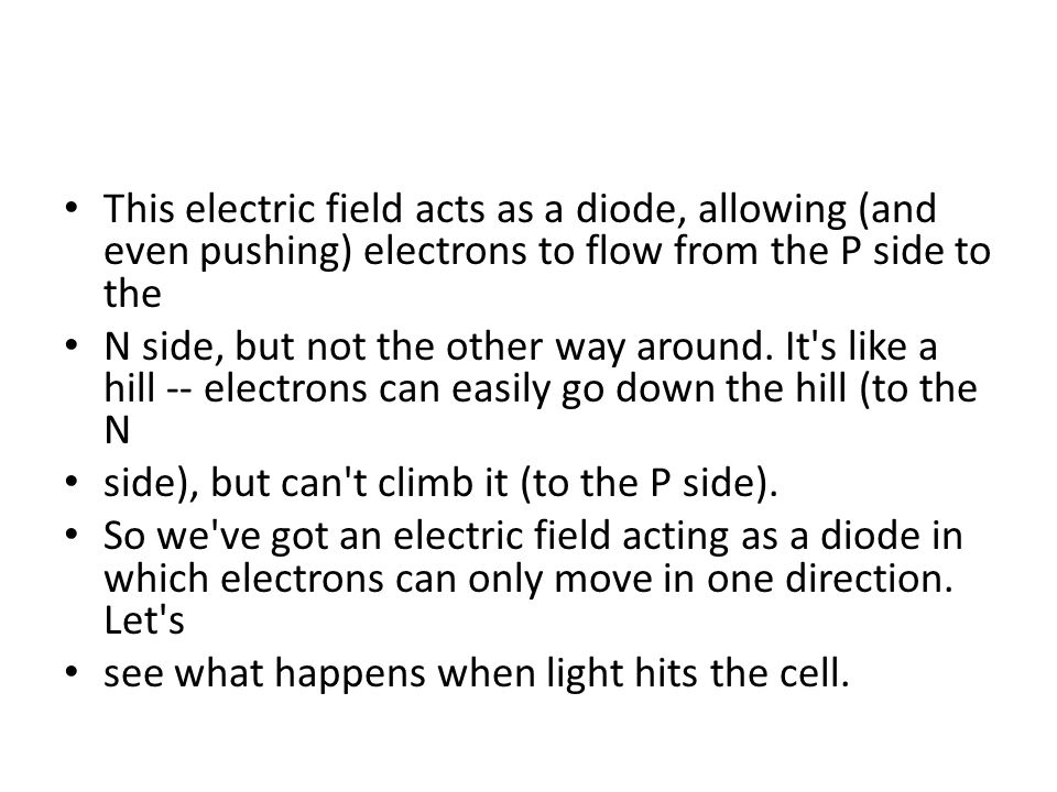This electric field acts as a diode, allowing (and even pushing) electrons to flow from the P side to the