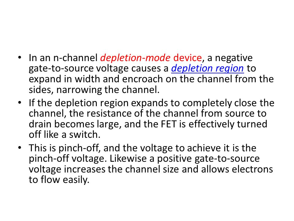 In an n-channel depletion-mode device, a negative gate-to-source voltage causes a depletion region to expand in width and encroach on the channel from the sides, narrowing the channel.