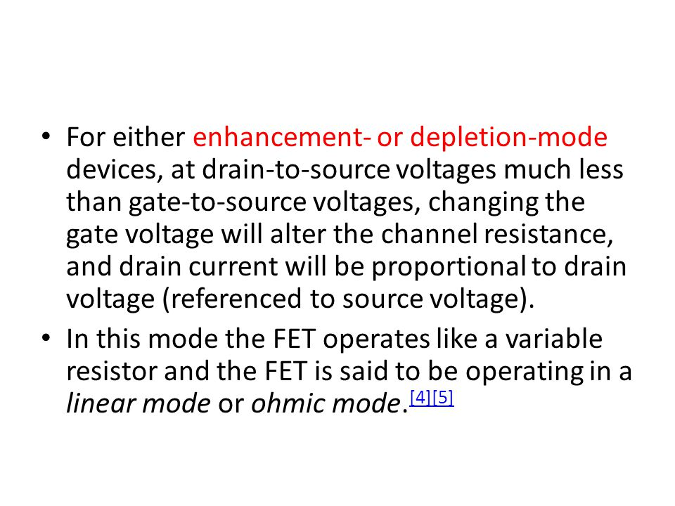 For either enhancement- or depletion-mode devices, at drain-to-source voltages much less than gate-to-source voltages, changing the gate voltage will alter the channel resistance, and drain current will be proportional to drain voltage (referenced to source voltage).