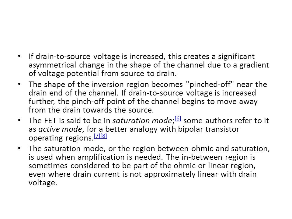 If drain-to-source voltage is increased, this creates a significant asymmetrical change in the shape of the channel due to a gradient of voltage potential from source to drain.