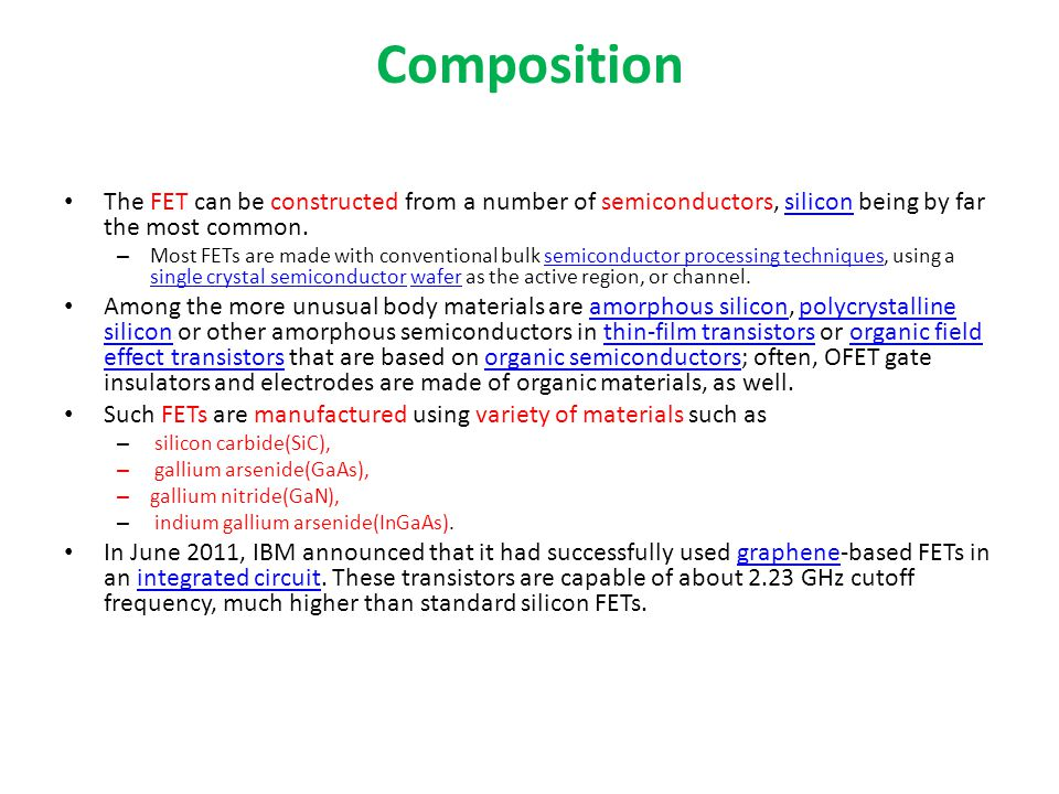 Composition The FET can be constructed from a number of semiconductors, silicon being by far the most common.
